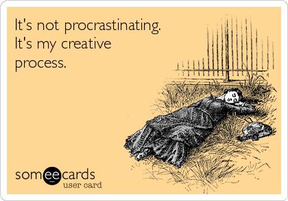It's not procrastinating. It's my creative process.