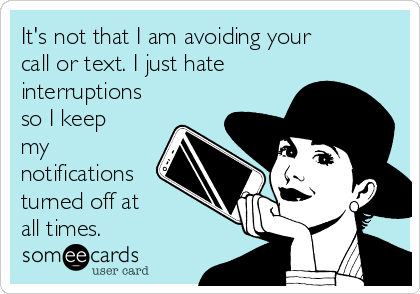 It's not that I am avoiding your call or text. I just hate interruptions so I keep my notifications turned off at  all times.