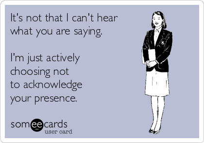 It's not that I can't hear what you are saying.  I'm just actively choosing not  to acknowledge your presence.