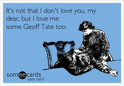 It's not that I don't love you, my dear, but I love me some Geoff Tate too.