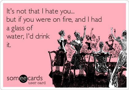 It's not that I hate you... but if you were on fire, and I had a glass of water, I'd drink it.