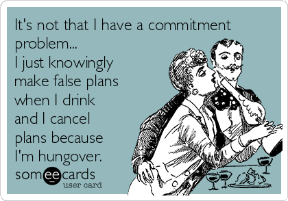 It's not that I have a commitment problem... I just knowingly make false plans when I drink and I cancel plans because I'm hungover.