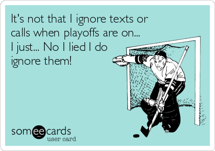 It's not that I ignore texts or calls when playoffs are on... I just... No I lied I do ignore them!