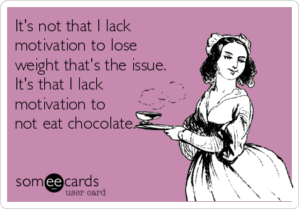 It's not that I lack motivation to lose weight that's the issue. It's that I lack motivation to not eat chocolate.