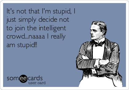It's not that I'm stupid, I just simply decide not to join the intelligent  crowd...naaaa I really am stupid!!