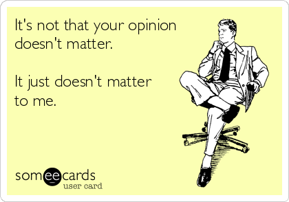 It's not that your opinion  doesn't matter.   It just doesn't matter to me.