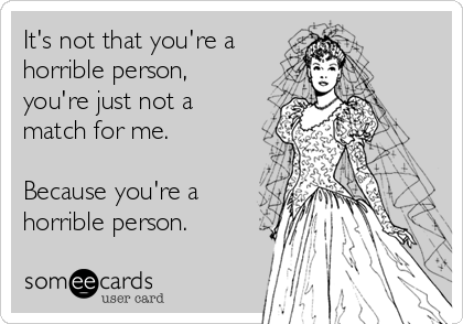 It's not that you're a horrible person, you're just not a match for me.  Because you're a horrible person.
