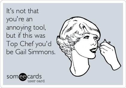 It's not that you're an annoying tool, but if this was Top Chef you'd be Gail Simmons.