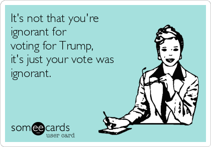 It's not that you're ignorant for voting for Trump,  it's just your vote was ignorant.