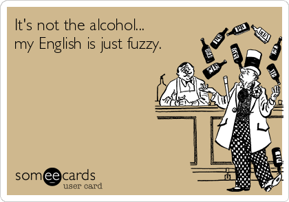 It's not the alcohol... my English is just fuzzy.