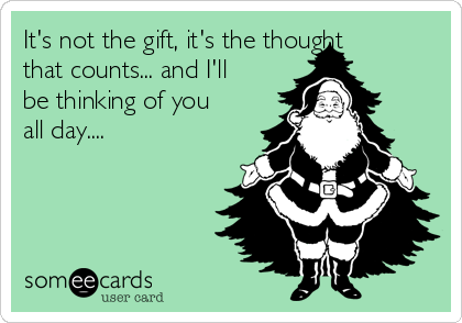It's not the gift, it's the thought that counts... and I'll be thinking of you all day....