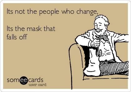 Its not the people who change,   Its the mask that falls off
