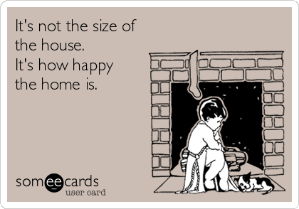 It's not the size of the house.           It's how happy the home is.
