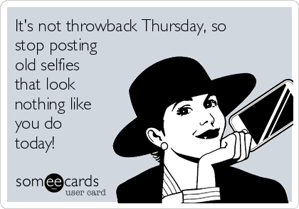 It's not throwback Thursday, so stop posting old selfies that look nothing like you do today!