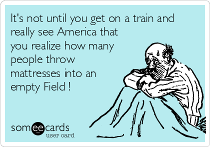 It's not until you get on a train and really see America that you realize how many people throw mattresses into an empty Field !