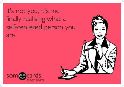 It's not you, it's me finally realising what a self-centered person you are.