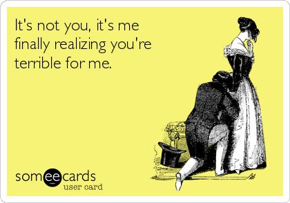 It's not you, it's me finally realizing you're terrible for me.