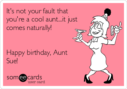 It's not your fault that you're a cool aunt...it just comes naturally!   Happy birthday, Aunt Sue!