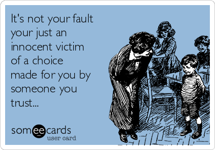 It's not your fault your just an innocent victim of a choice made for you by someone you trust...