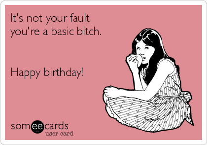 It's not your fault you're a basic bitch.   Happy birthday!