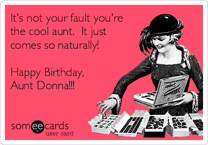 It's not your fault you're the cool aunt.  It just comes so naturally!  Happy Birthday, Aunt Donna!!!