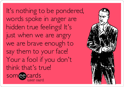 It's nothing to be pondered, words spoke in anger are hidden true feelings! It's just when we are angry we are brave enough to say them to your face! Your a fool if you don't think that's true!