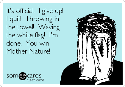 It's official.  I give up!  I quit!  Throwing in the towel!  Waving the white flag!  I'm done.  You win Mother Nature!