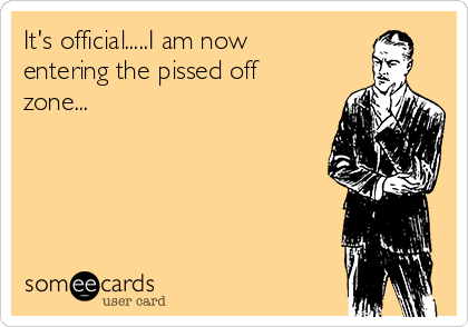 It's official.....I am now entering the pissed off zone...