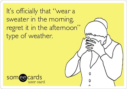 "It's officially that ""wear a sweater in the morning, regret it in the afternoon"" type of weather."