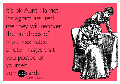 It's ok Aunt Harriet, Instagram assured me they will recover the hundreds of triple xxx rated photo images that you posted of yourself.