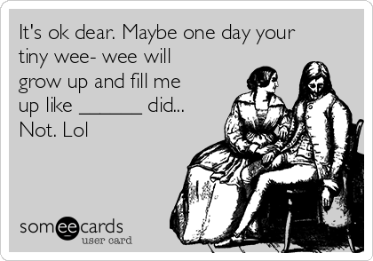 It's ok dear. Maybe one day your tiny wee- wee will grow up and fill me up like ______ did...  Not. Lol