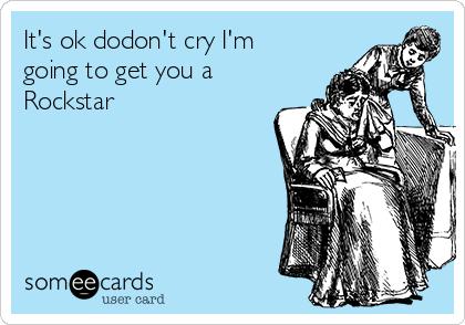 It's ok dodon't cry I'm going to get you a Rockstar