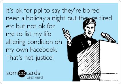 It's ok for ppl to say they're bored need a holiday a night out they're tired etc but not ok for me to list my life altering condition on my own Facebook. That's not justice!