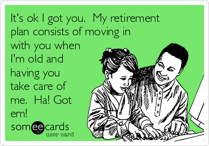 It's ok I got you.  My retirement plan consists of moving in with you when I'm old and having you take care of me.  Ha! Got em!