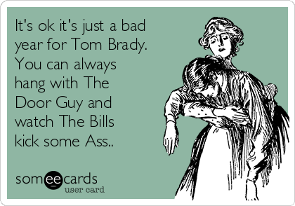 It's ok it's just a bad year for Tom Brady. You can always hang with The Door Guy and watch The Bills kick some Ass..