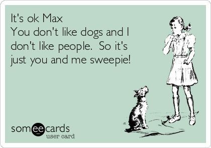 It's ok Max  You don't like dogs and I don't like people.  So it's just you and me sweepie!