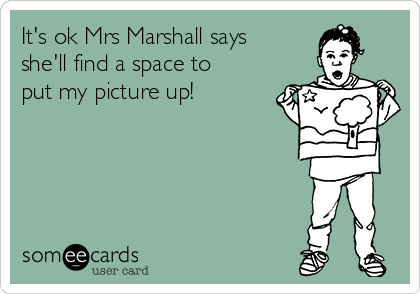 It's ok Mrs Marshall says she'll find a space to put my picture up!