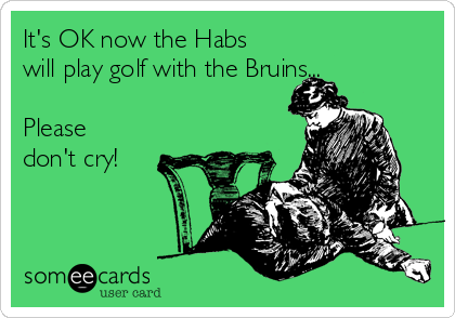 It's OK now the Habs will play golf with the Bruins...  Please don't cry!