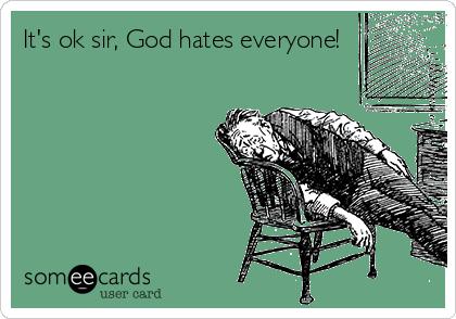 It's ok sir, God hates everyone!
