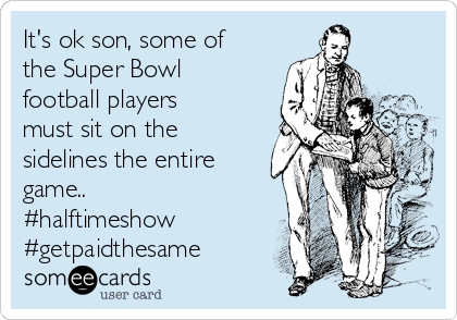 It's ok son, some of the Super Bowl football players must sit on the sidelines the entire game.. #halftimeshow #getpaidthesame