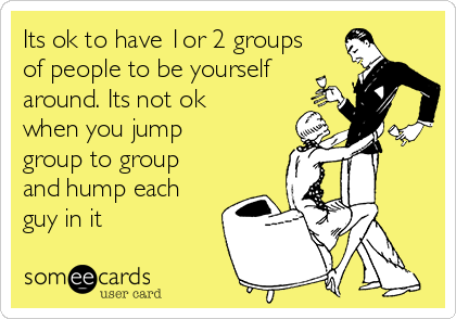 Its ok to have 1or 2 groups of people to be yourself around. Its not ok when you jump group to group and hump each guy in it
