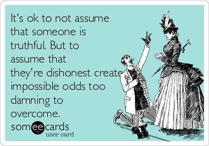 It's ok to not assume that someone is truthful. But to assume that they're dishonest creates impossible odds too damning to overcome.