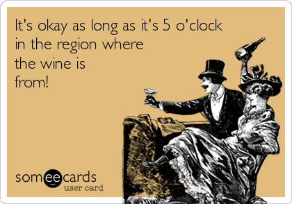 It's okay as long as it's 5 o'clock in the region where the wine is from!