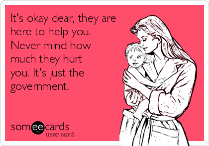 It's okay dear, they are here to help you. Never mind how much they hurt you. It's just the government.