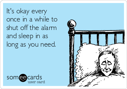 It's okay every once in a while to shut off the alarm and sleep in as long as you need.