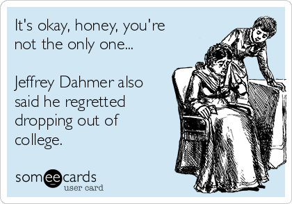 It's okay, honey, you're not the only one...  Jeffrey Dahmer also said he regretted  dropping out of  college.