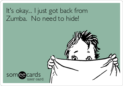 It's okay... I just got back from Zumba.  No need to hide!