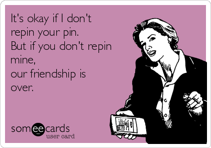 It's okay if I don't repin your pin.  But if you don't repin mine, our friendship is over.