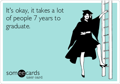 It's okay, it takes a lot of people 7 years to graduate.