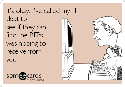 It's okay. I've called my IT dept to see if they can find the RFPs I was hoping to  receive from you.